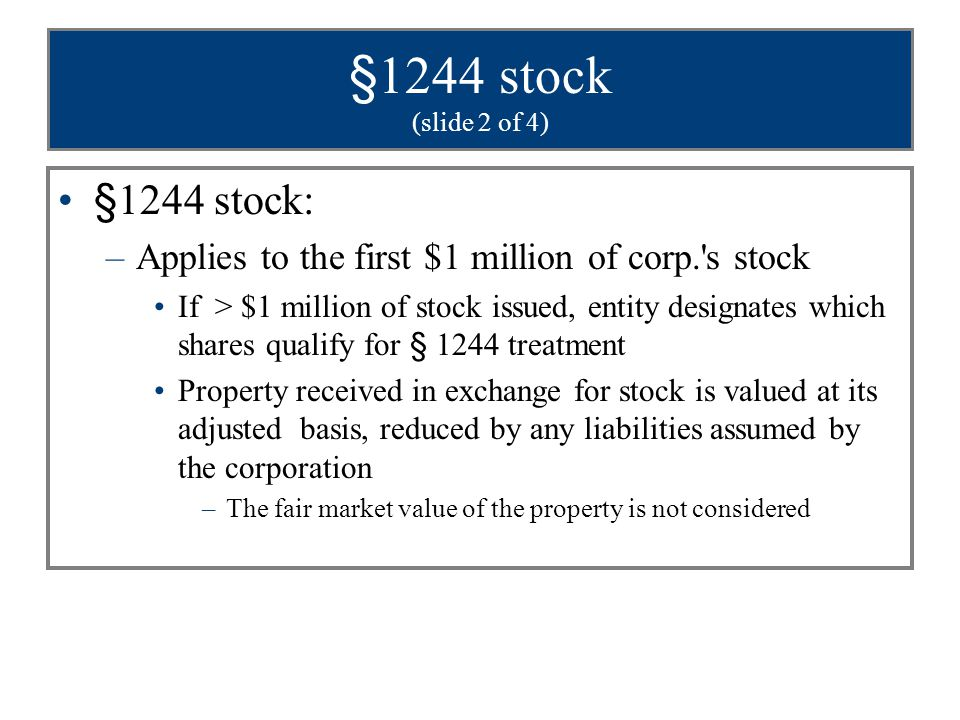 §1244 stock (slide 3 of 4) Annual loss limitation: –$50,000 or –$100,000 if married filing joint return –Any remaining loss is a capital loss Only original holder of §1244 stock (whether an individual or a partnership) qualifies for ordinary loss treatment –Sale or contribution of stock results in loss of §1244 status