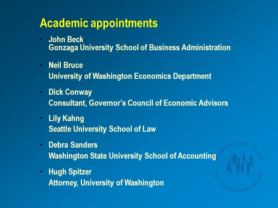 ;; Academic appointments John Beck Gonzaga University School of Business Administration Neil Bruce University of Washington Economics Department Dick Conway Consultant, Governor's Council of Economic Advisors Lily Kahng Seattle University School of Law Debra Sanders Washington State University School of Accounting Hugh Spitzer Attorney, University of Washington