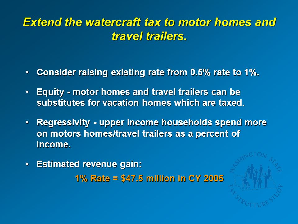 Extend the watercraft tax to motor homes and travel trailers. Consider raising existing rate from 0.5% rate to 1%.Consider raising existing rate from