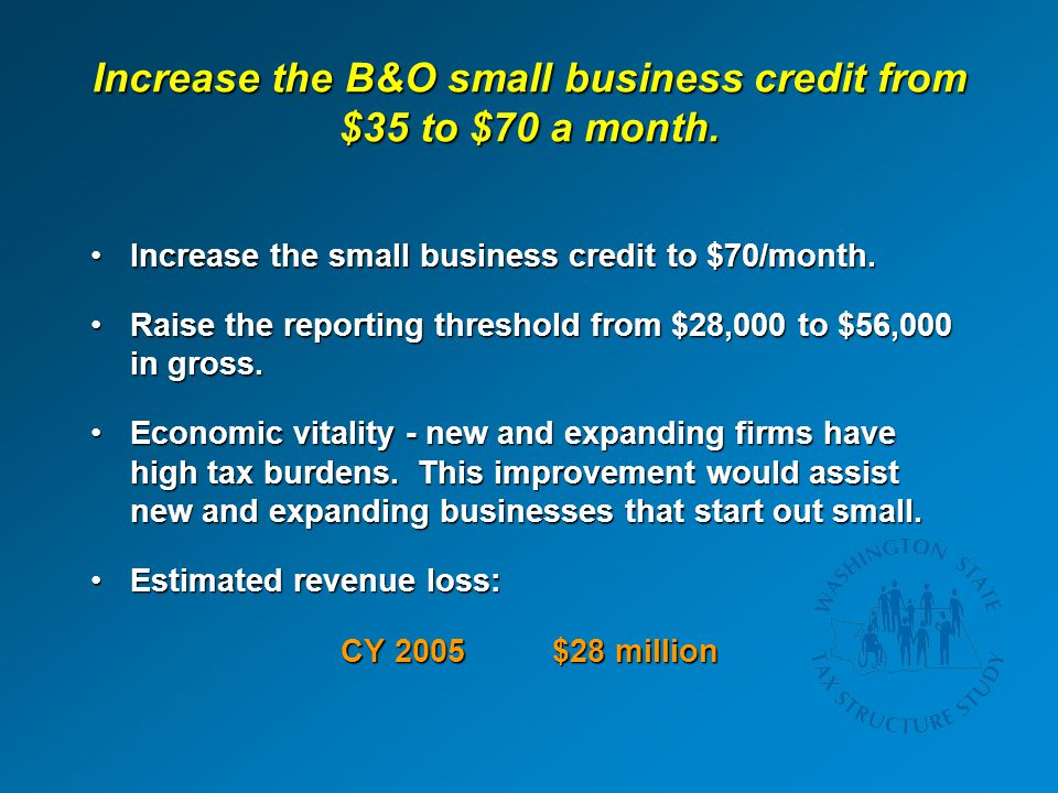 Increase the B&O small business credit from $35 to $70 a month. Increase the small business credit to $70/month.Increase the small business credit to