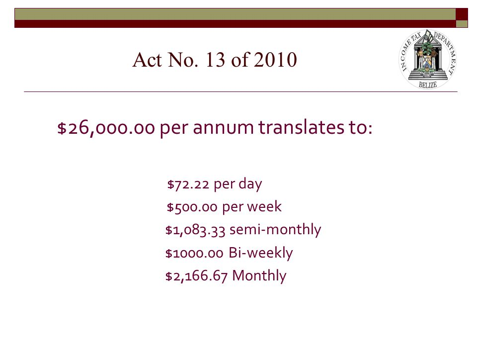 $26,000.00 per annum translates to: $72.22 per day $500.00 per week $1,083.33 semi-monthly $1000.00 Bi-weekly $2,166.67 Monthly Act No.