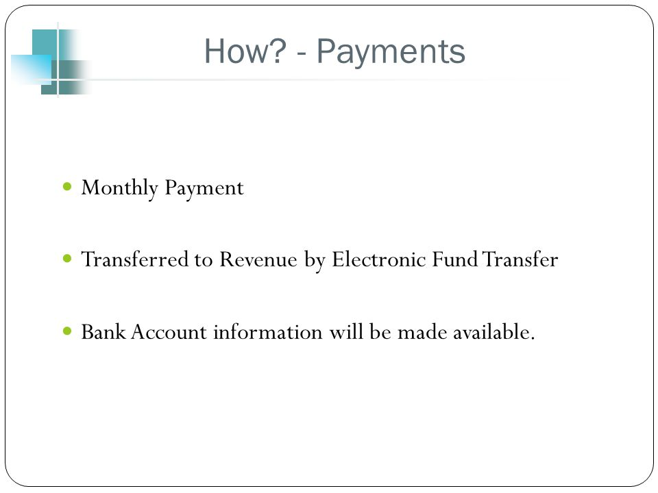 How? - Payments Monthly Payment Transferred to Revenue by Electronic Fund Transfer Bank Account information will be made available.