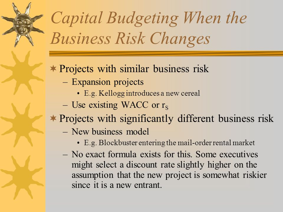 Capital Budgeting When the Business Risk Changes  Projects with similar business risk –Expansion projects E.g.