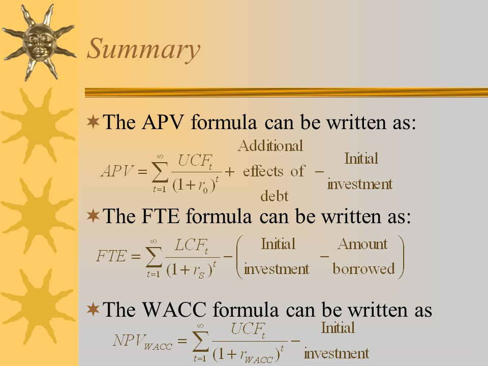 Summary  The APV formula can be written as:  The FTE formula can be written as:  The WACC formula can be written as