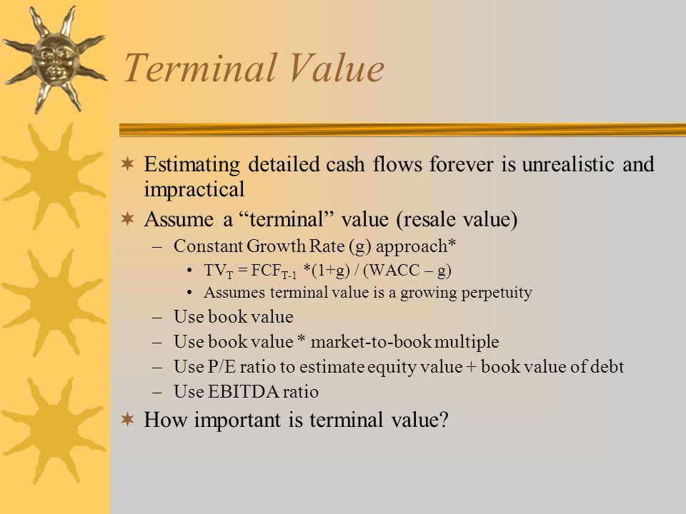 Terminal Value  Estimating detailed cash flows forever is unrealistic and impractical  Assume a terminal value (resale value) –Constant Growth Rate (g) approach* TV T = FCF T-1 *(1+g) / (WACC – g) Assumes terminal value is a growing perpetuity –Use book value –Use book value * market-to-book multiple –Use P/E ratio to estimate equity value + book value of debt –Use EBITDA ratio  How important is terminal value