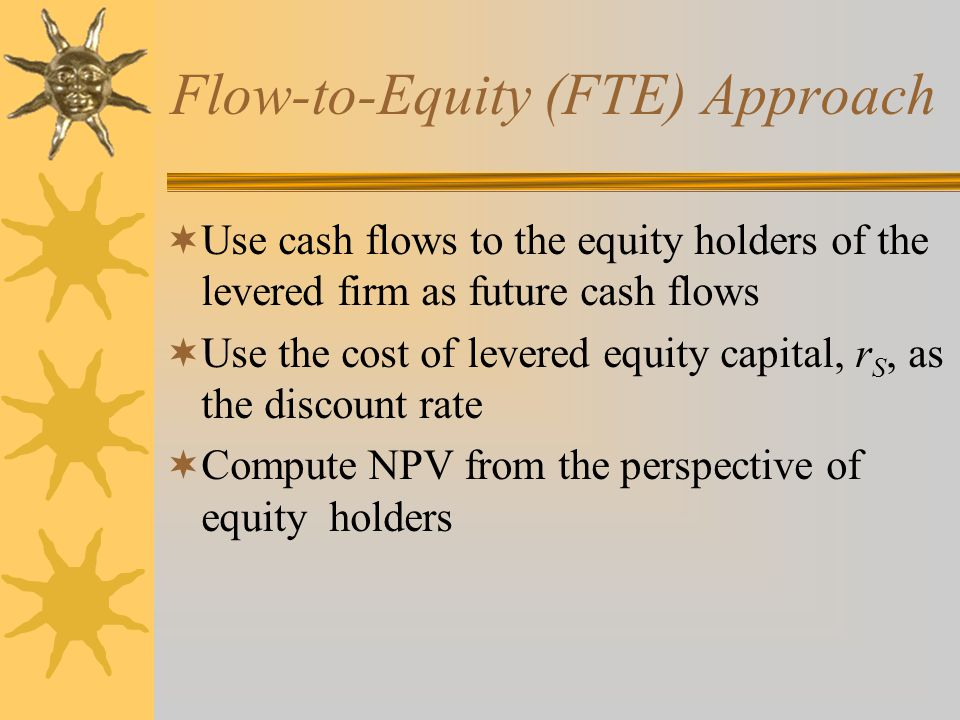 Flow-to-Equity (FTE) Approach  Use cash flows to the equity holders of the levered firm as future cash flows  Use the cost of levered equity capital, r S, as the discount rate  Compute NPV from the perspective of equity holders