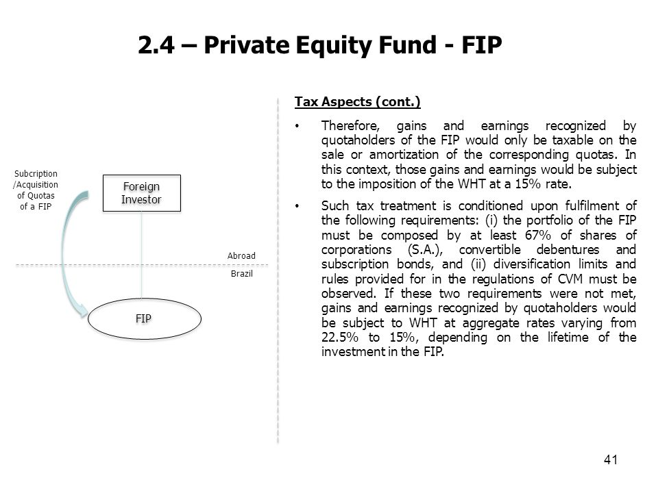 2.4 – Private Equity Fund - FIP 41 Tax Aspects (cont.) Therefore, gains and earnings recognized by quotaholders of the FIP would only be taxable on th