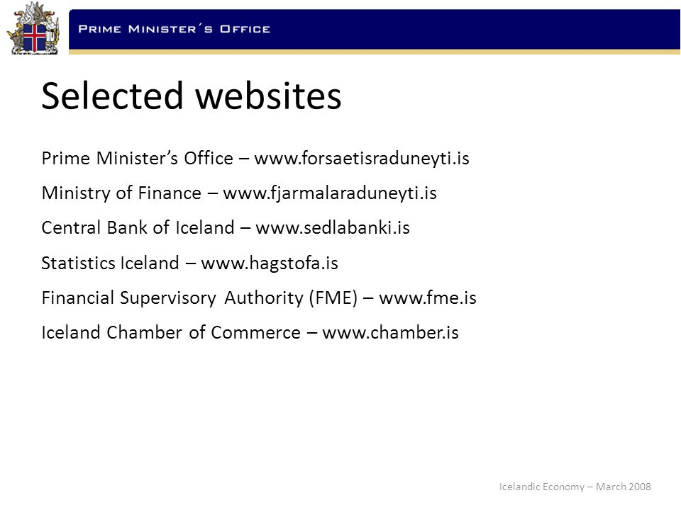 Icelandic Economy – March 2008 Selected websites Prime Minister's Office – www.forsaetisraduneyti.is Ministry of Finance – www.fjarmalaraduneyti.is Central Bank of Iceland – www.sedlabanki.is Statistics Iceland – www.hagstofa.is Financial Supervisory Authority (FME) – www.fme.is Iceland Chamber of Commerce – www.chamber.is