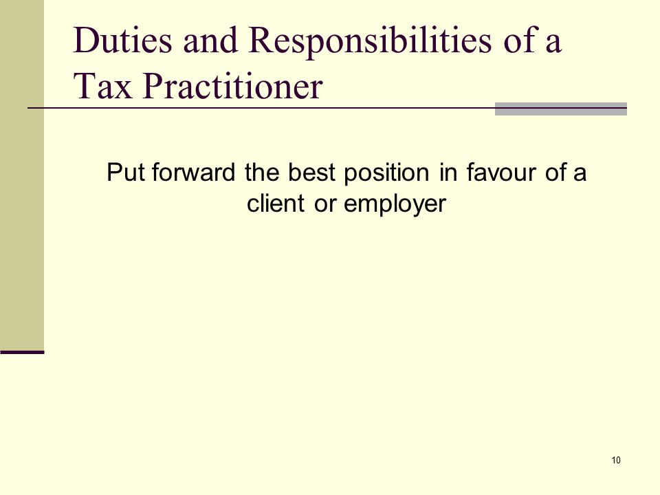 Duties and Responsibilities of a Tax Practitioner Put forward the best position in favour of a client or employer 10