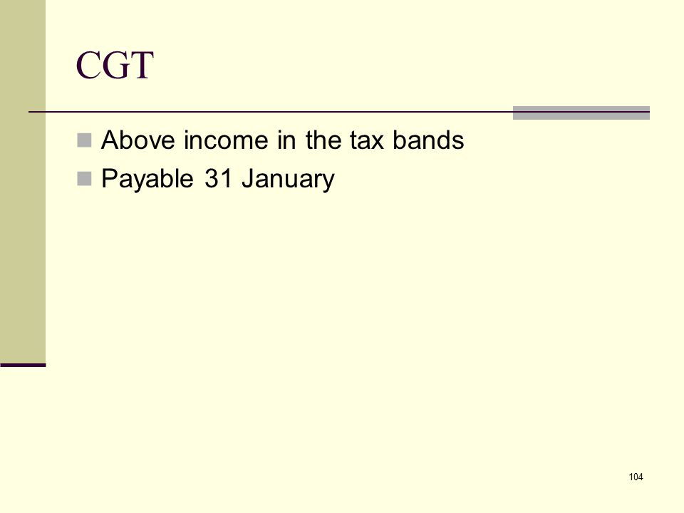 CGT Above income in the tax bands Payable 31 January 104
