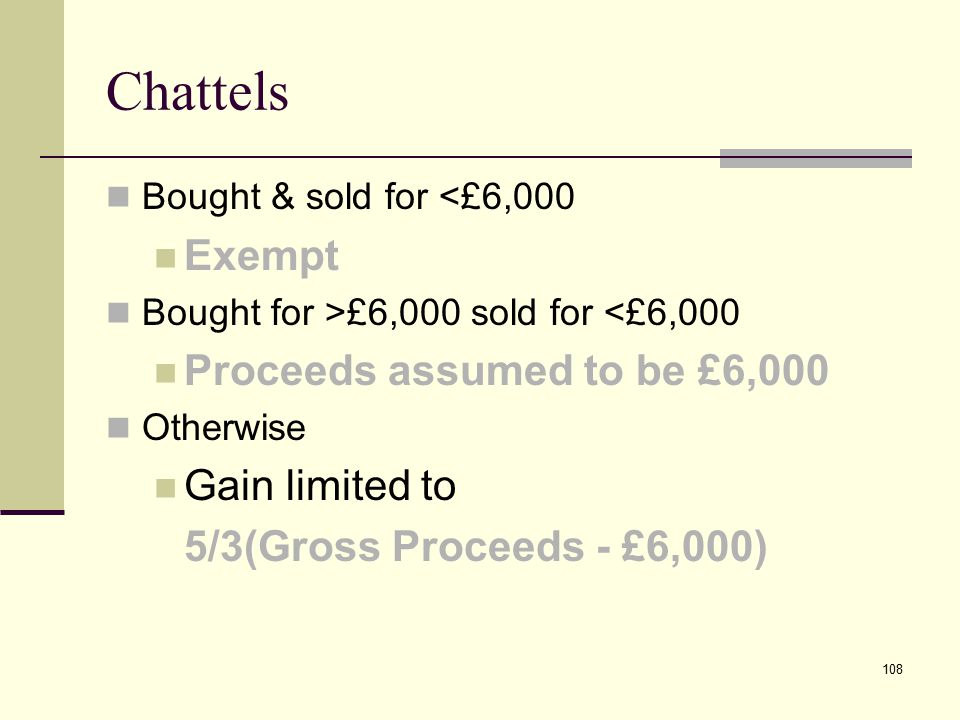 108 Chattels Bought & sold for <£6,000 Exempt Bought for >£6,000 sold for <£6,000 Proceeds assumed to be £6,000 Otherwise Gain limited to 5/3(Gross Proceeds - £6,000)