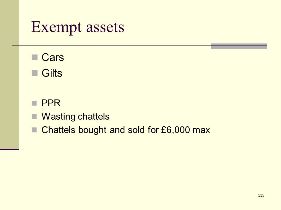 115 Exempt assets Cars Gilts PPR Wasting chattels Chattels bought and sold for £6,000 max