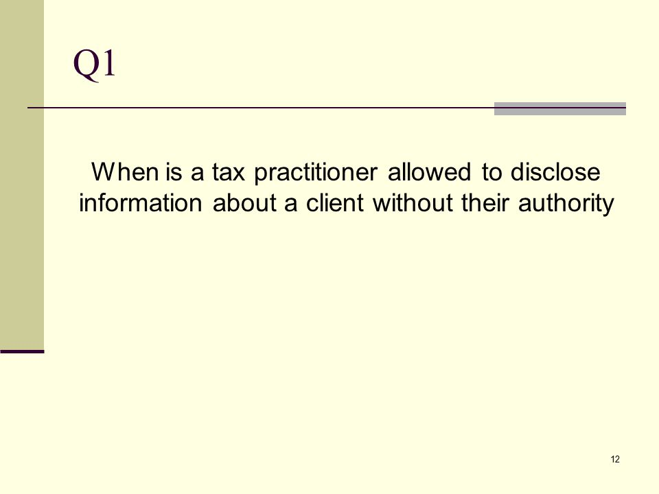 Q1 When is a tax practitioner allowed to disclose information about a client without their authority 12