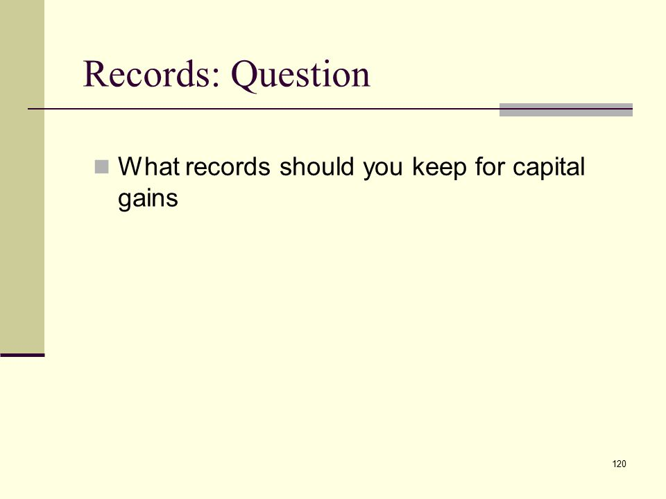 Records: Question What records should you keep for capital gains 120