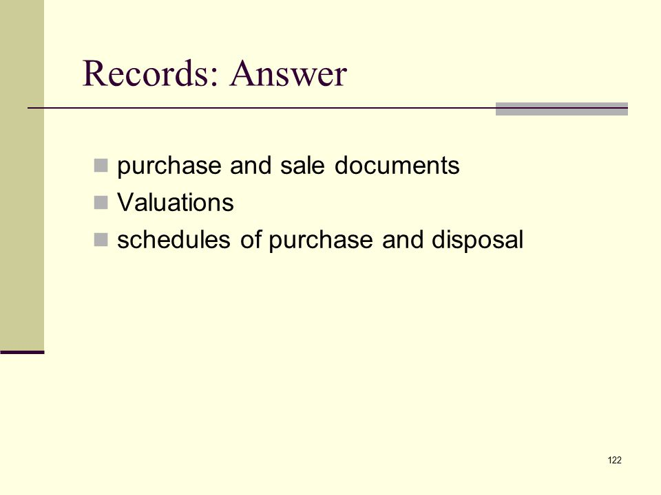 Records: Answer purchase and sale documents Valuations schedules of purchase and disposal 122