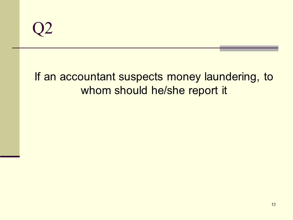 Q2 If an accountant suspects money laundering, to whom should he/she report it 13
