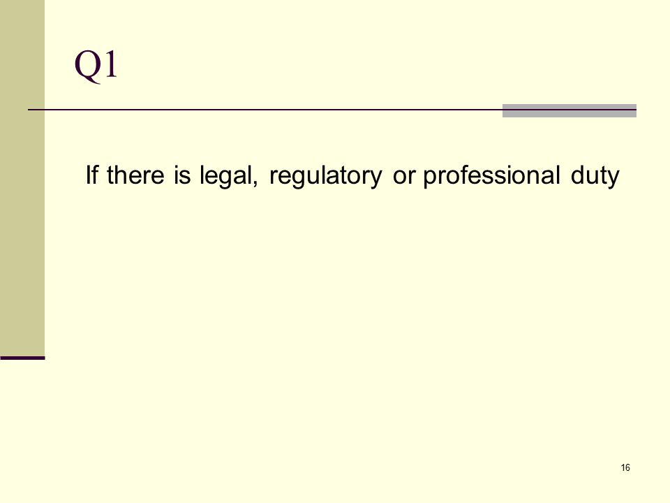 Q1 If there is legal, regulatory or professional duty 16