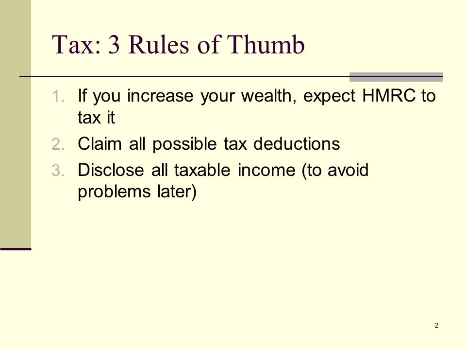 Tax: 3 Rules of Thumb 1. If you increase your wealth, expect HMRC to tax it 2. Claim all possible tax deductions 3. Disclose all taxable income (to av