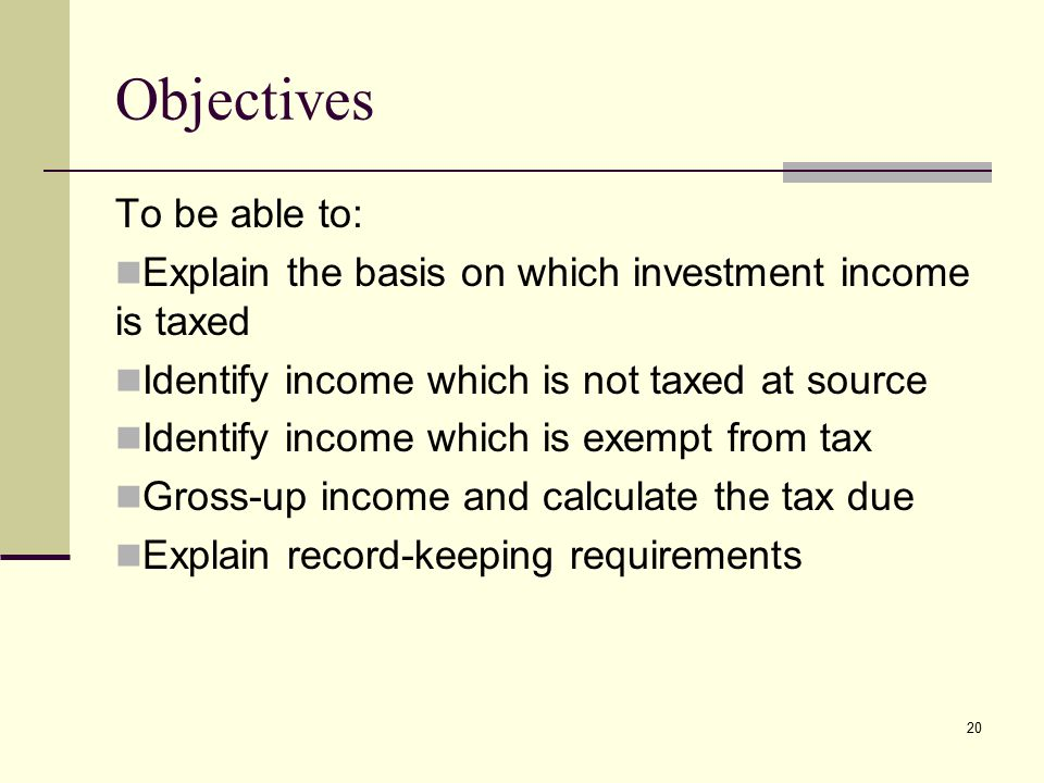 Objectives To be able to: Explain the basis on which investment income is taxed Identify income which is not taxed at source Identify income which is exempt from tax Gross-up income and calculate the tax due Explain record-keeping requirements 20