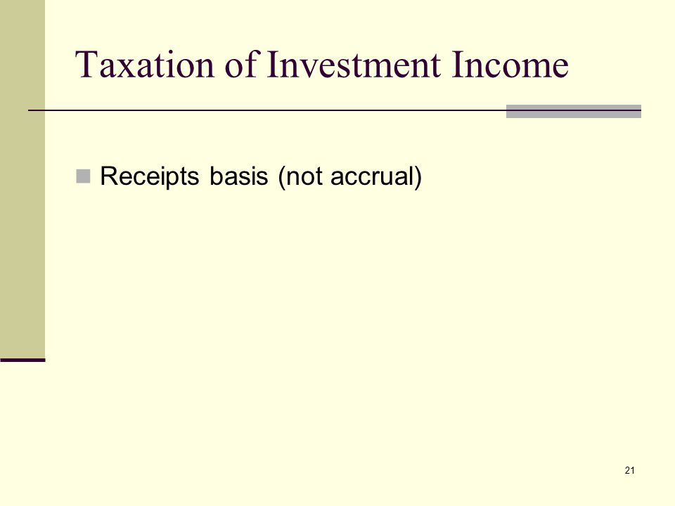 Taxation of Investment Income Receipts basis (not accrual) 21