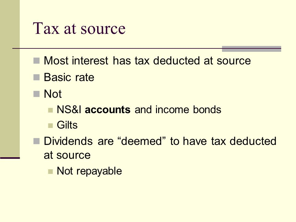 Tax at source Most interest has tax deducted at source Basic rate Not NS&I accounts and income bonds Gilts Dividends are deemed to have tax deducted at source Not repayable