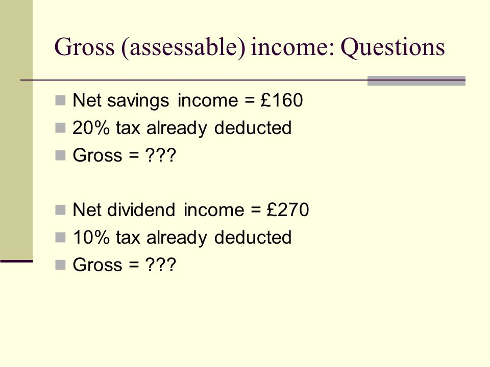 Gross (assessable) income: Questions Net savings income = £160 20% tax already deducted Gross = ??? Net dividend income = £270 10% tax already deducte