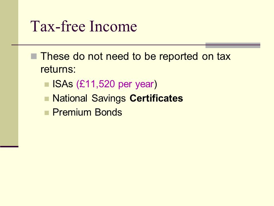 Tax-free Income These do not need to be reported on tax returns: ISAs (£11,520 per year) National Savings Certificates Premium Bonds
