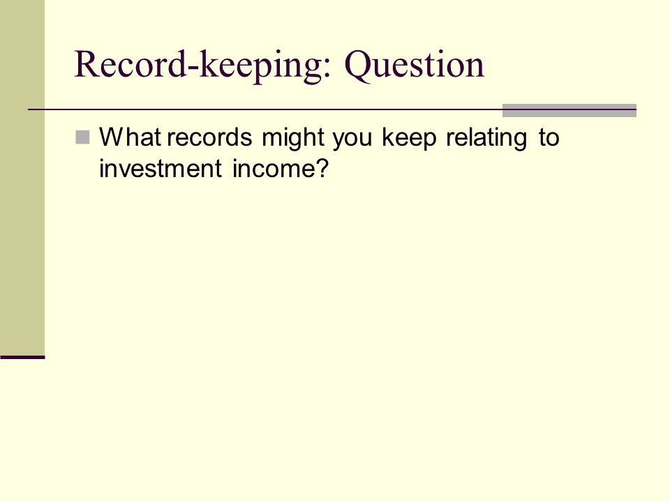 Record-keeping: Question What records might you keep relating to investment income?