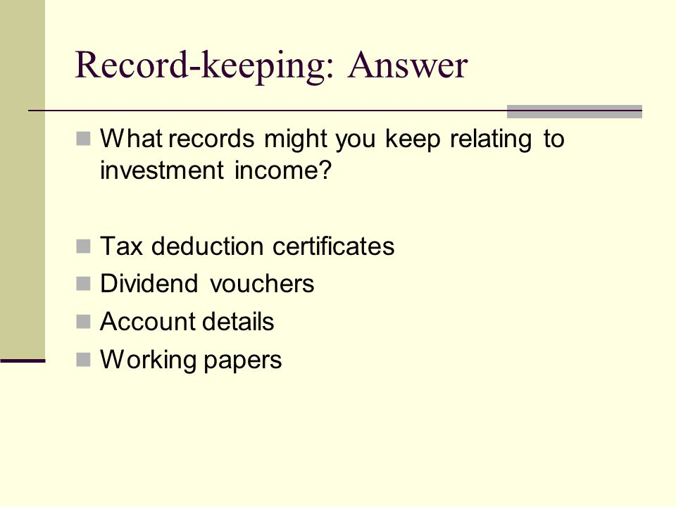 Record-keeping: Answer What records might you keep relating to investment income? Tax deduction certificates Dividend vouchers Account details Working