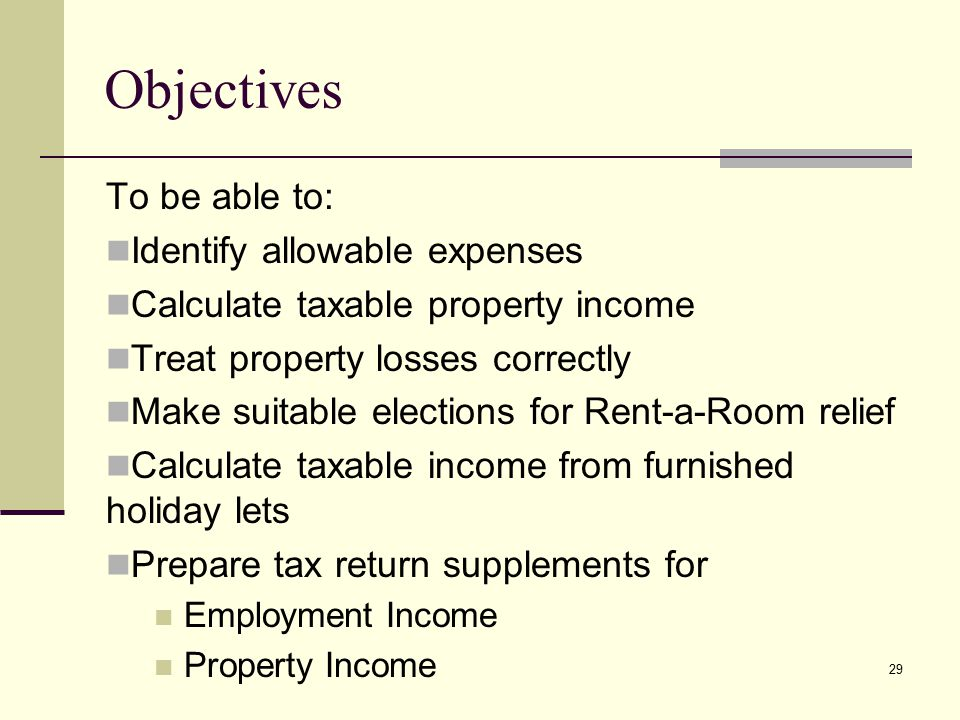 Objectives To be able to: Identify allowable expenses Calculate taxable property income Treat property losses correctly Make suitable elections for Rent-a-Room relief Calculate taxable income from furnished holiday lets Prepare tax return supplements for Employment Income Property Income 29