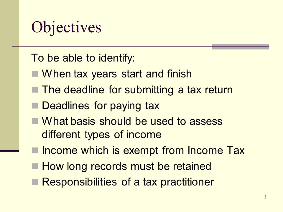 Objectives To be able to identify: When tax years start and finish The deadline for submitting a tax return Deadlines for paying tax What basis should be used to assess different types of income Income which is exempt from Income Tax How long records must be retained Responsibilities of a tax practitioner 3