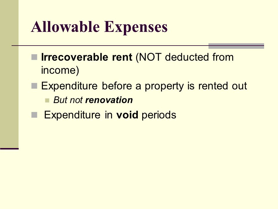 Allowable Expenses Irrecoverable rent (NOT deducted from income) Expenditure before a property is rented out But not renovation Expenditure in void pe