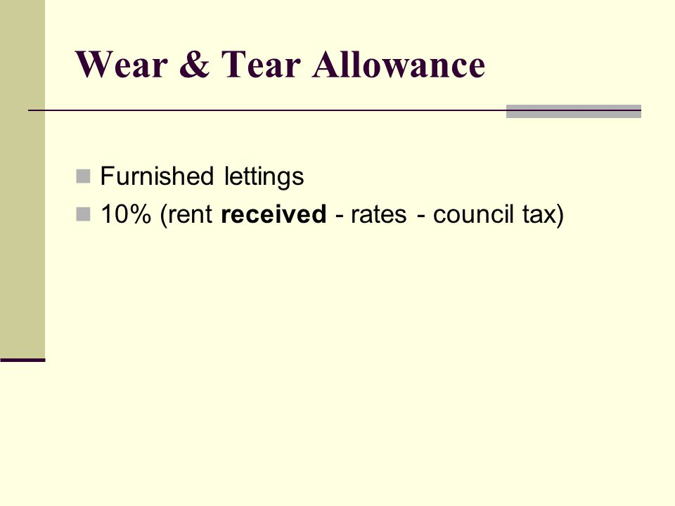 Wear & Tear Allowance Furnished lettings 10% (rent received - rates - council tax)