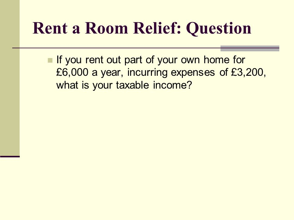 Rent a Room Relief: Question If you rent out part of your own home for £6,000 a year, incurring expenses of £3,200, what is your taxable income?