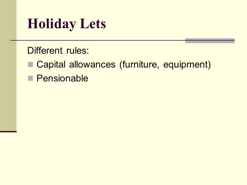 Holiday Lets Different rules: Capital allowances (furniture, equipment) Pensionable