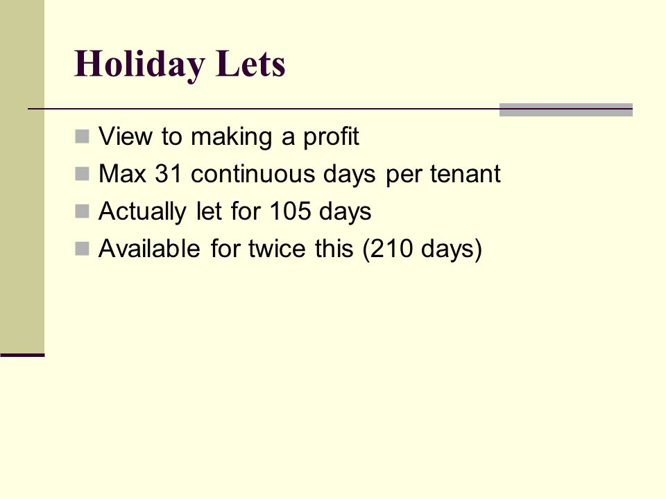 Holiday Lets View to making a profit Max 31 continuous days per tenant Actually let for 105 days Available for twice this (210 days)