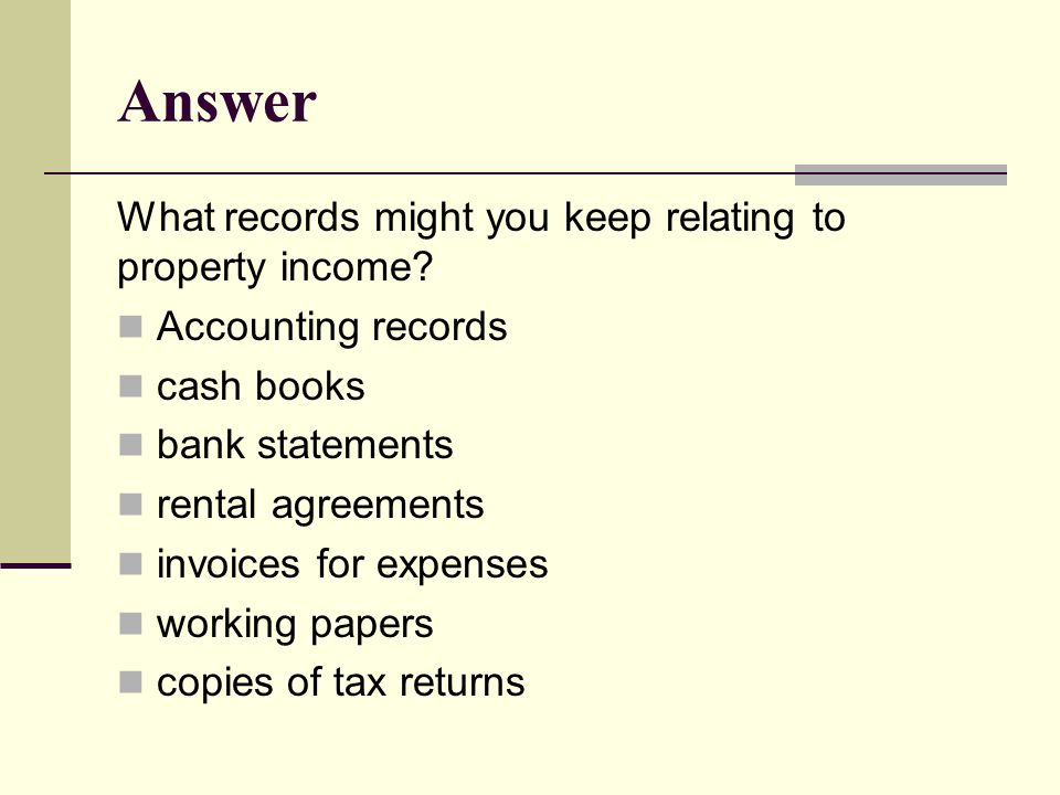 Answer What records might you keep relating to property income? Accounting records cash books bank statements rental agreements invoices for expenses