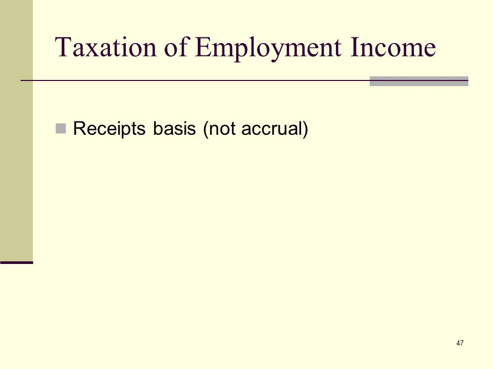 Taxation of Employment Income Receipts basis (not accrual) 47