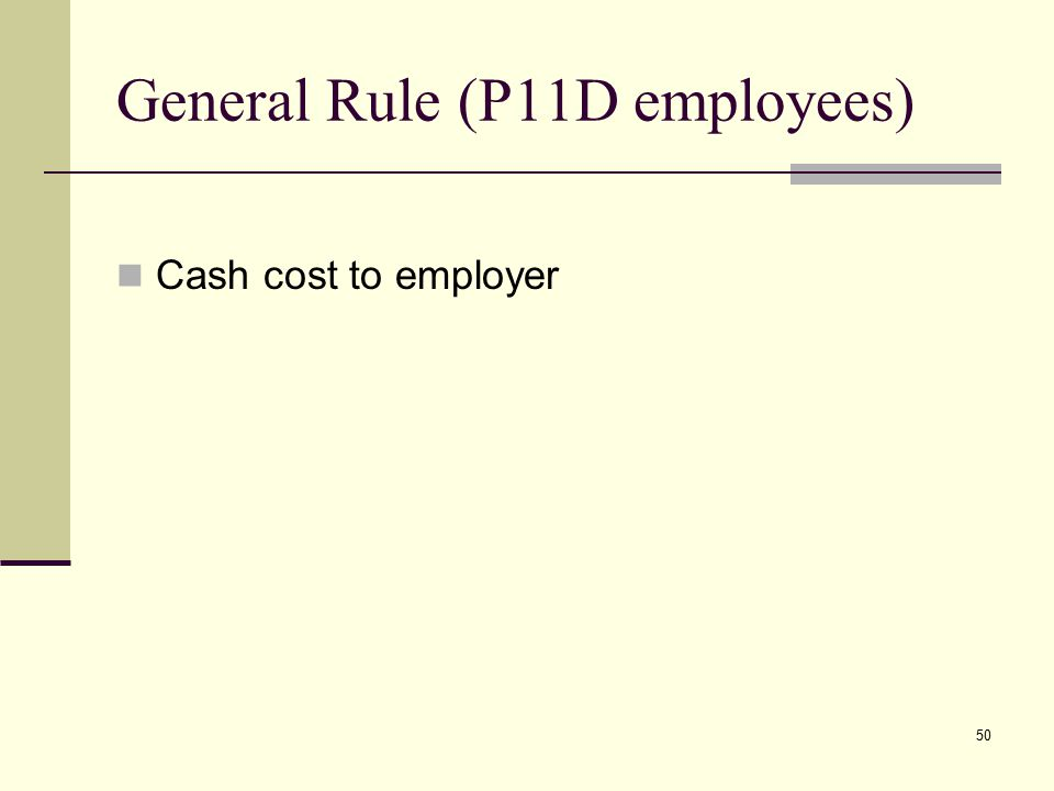 General Rule (P11D employees) Cash cost to employer 50