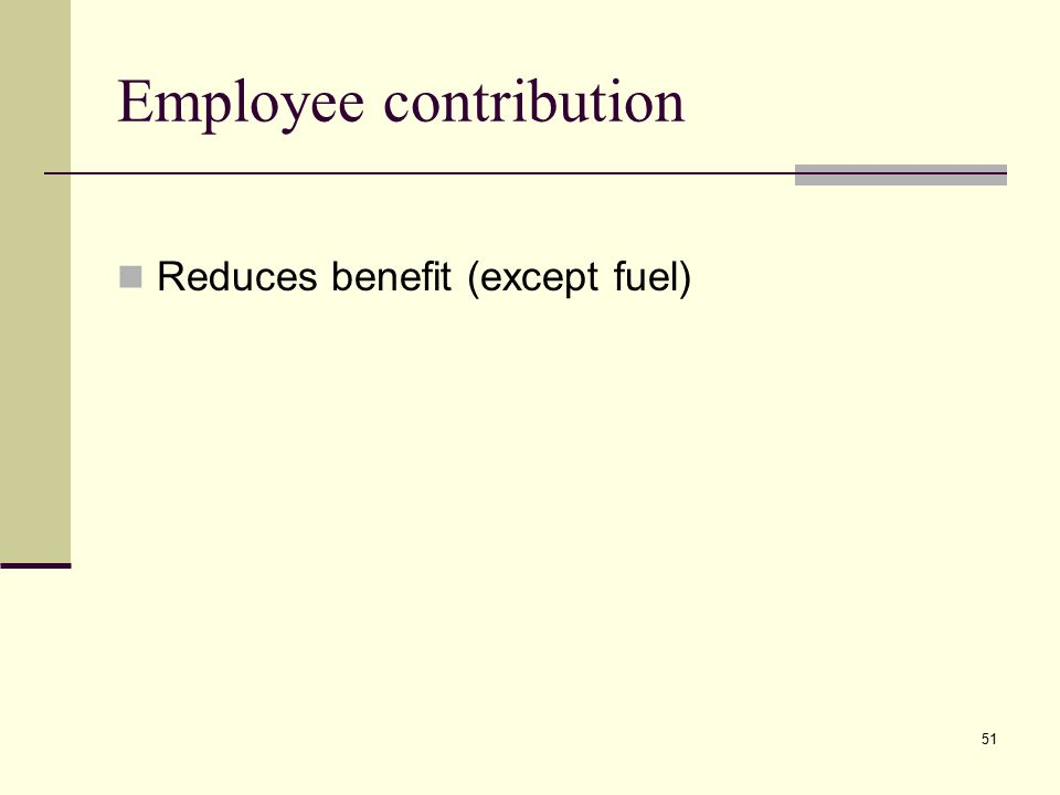Employee contribution Reduces benefit (except fuel) 51