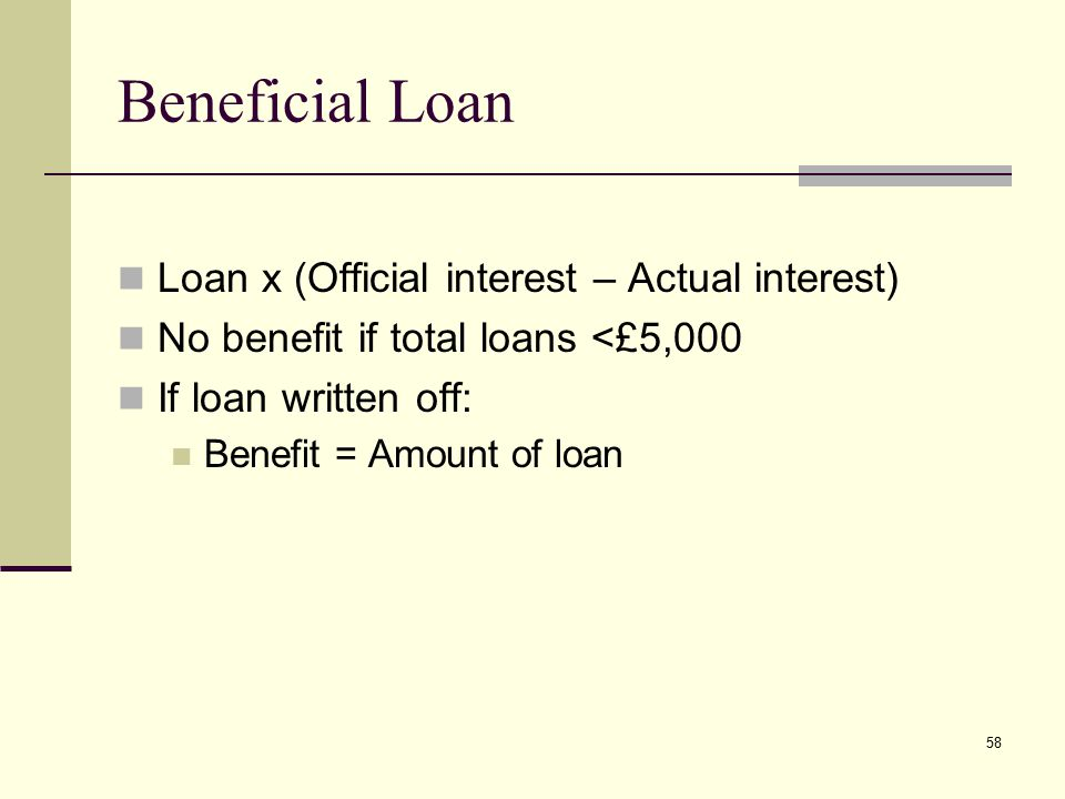 Beneficial Loan Loan x (Official interest – Actual interest) No benefit if total loans <£5,000 If loan written off: Benefit = Amount of loan 58