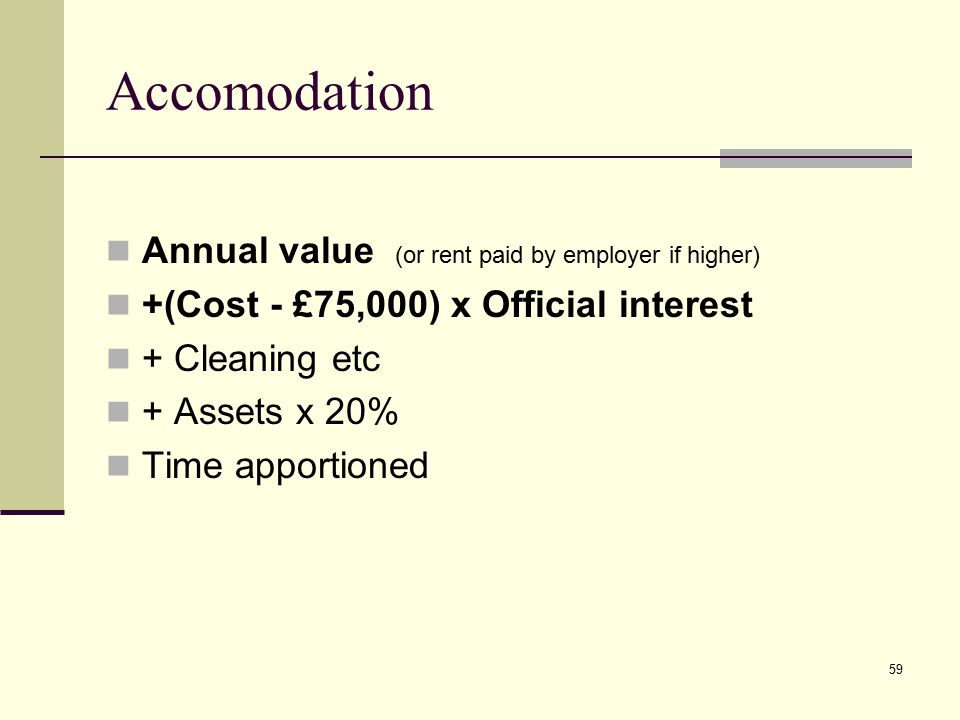 Accomodation Annual value (or rent paid by employer if higher) +(Cost - £75,000) x Official interest + Cleaning etc + Assets x 20% Time apportioned 59