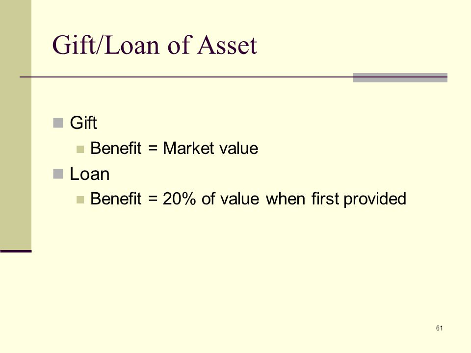 Gift/Loan of Asset Gift Benefit = Market value Loan Benefit = 20% of value when first provided 61