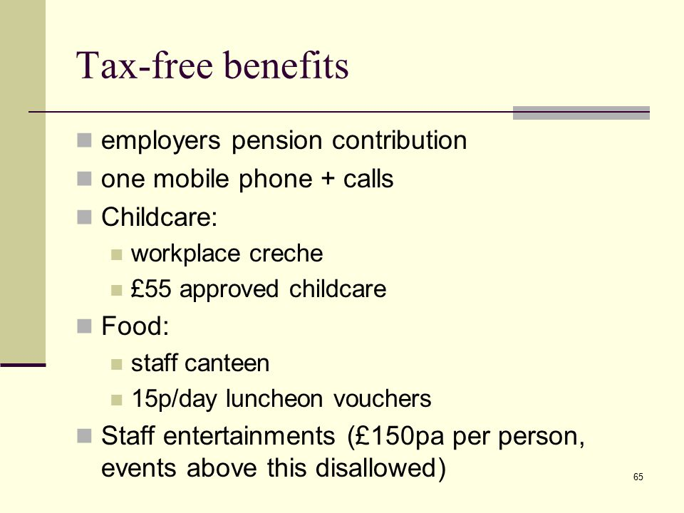 Tax-free benefits employers pension contribution one mobile phone + calls Childcare: workplace creche £55 approved childcare Food: staff canteen 15p/day luncheon vouchers Staff entertainments (£150pa per person, events above this disallowed) 65