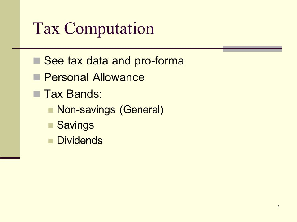 Tax Computation See tax data and pro-forma Personal Allowance Tax Bands: Non-savings (General) Savings Dividends 7