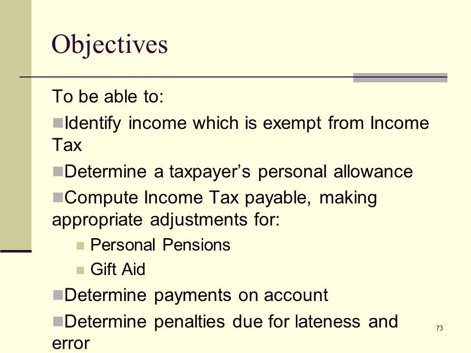 Objectives To be able to: Identify income which is exempt from Income Tax Determine a taxpayer's personal allowance Compute Income Tax payable, making appropriate adjustments for: Personal Pensions Gift Aid Determine payments on account Determine penalties due for lateness and error 73