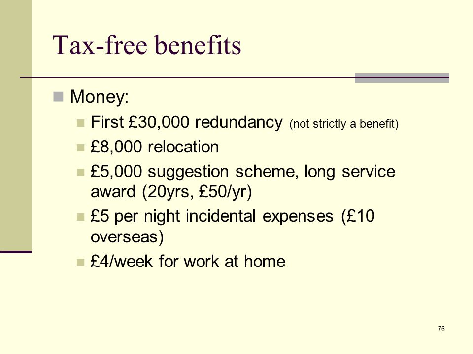 Tax-free benefits Money: First £30,000 redundancy (not strictly a benefit) £8,000 relocation £5,000 suggestion scheme, long service award (20yrs, £50/