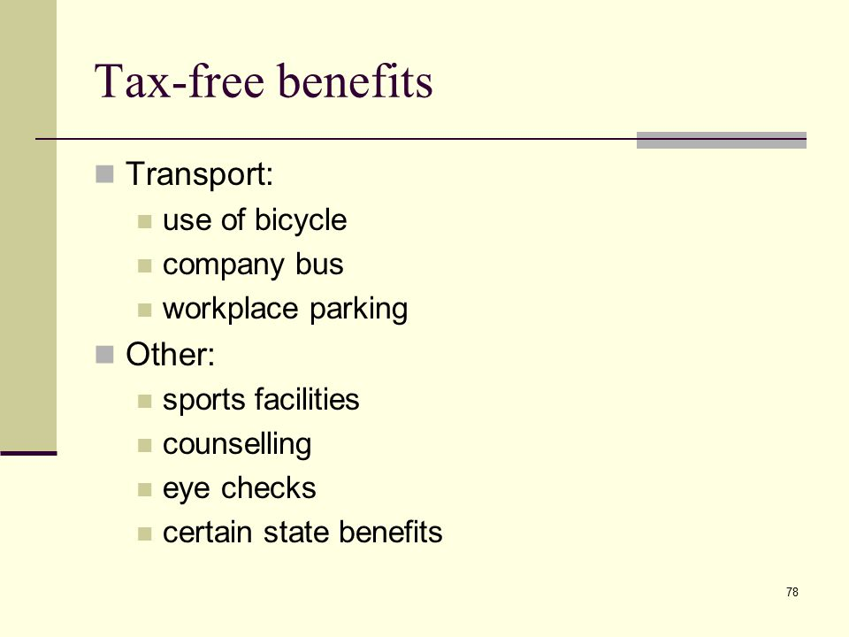 Tax-free benefits Transport: use of bicycle company bus workplace parking Other: sports facilities counselling eye checks certain state benefits 78