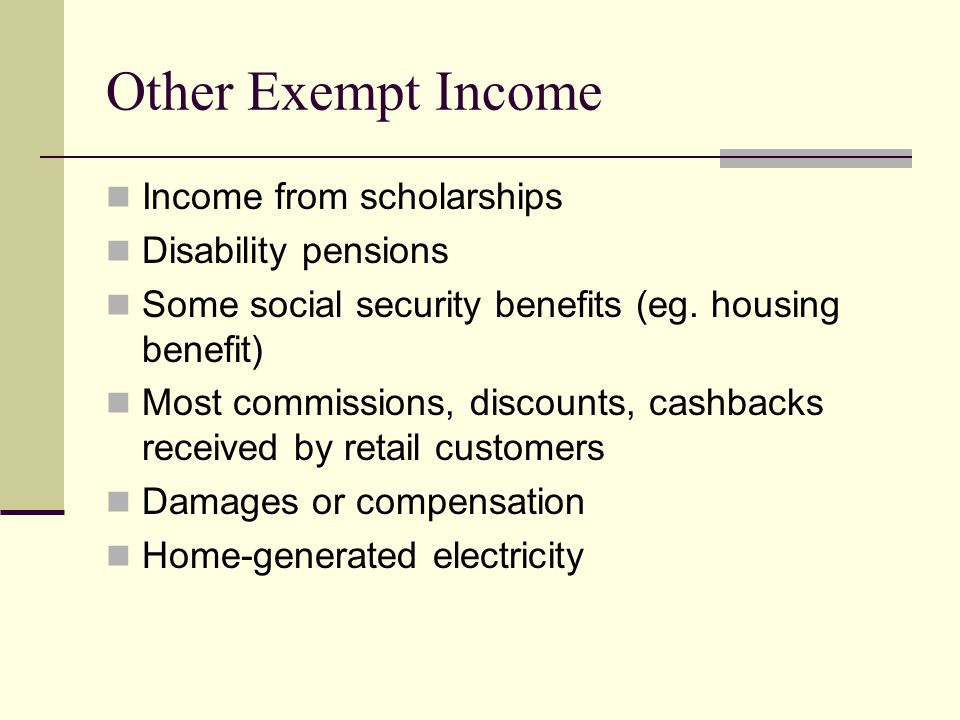 Other Exempt Income Income from scholarships Disability pensions Some social security benefits (eg.