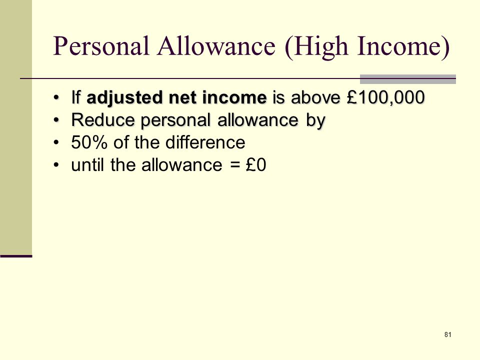 81 Personal Allowance (High Income) If adjusted net income is above £100,000If adjusted net income is above £100,000 Reduce personal allowance byReduce personal allowance by 50% of the difference until the allowance = £0